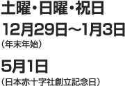 土曜・日曜・祝日 12月29日〜1月3日(年末年始) 5月1日(日本赤十字社創立記念日)